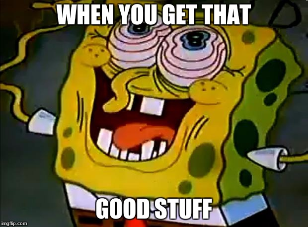 Musically Insane Spongebob | WHEN YOU GET THAT GOOD STUFF | image tagged in musically insane spongebob | made w/ Imgflip meme maker