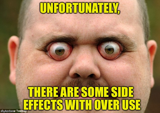 UNFORTUNATELY, THERE ARE SOME SIDE EFFECTS WITH OVER USE | made w/ Imgflip meme maker