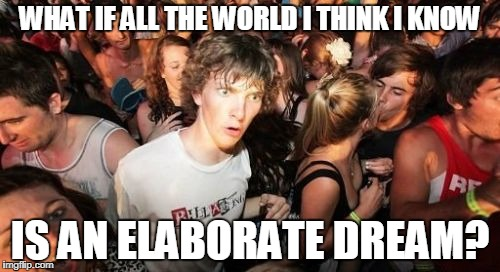 Sudden Clarity Clarence Meme | WHAT IF ALL THE WORLD I THINK I KNOW IS AN ELABORATE DREAM? | image tagged in memes,sudden clarity clarence | made w/ Imgflip meme maker