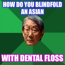 Asian Dad | HOW DO YOU BLINDFOLD AN ASIAN WITH DENTAL FLOSS | image tagged in asian dad | made w/ Imgflip meme maker