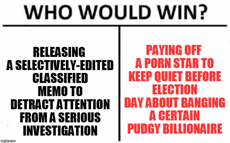 at this point it might be more efficient to pay her to provide Mueller with certain favors... | RELEASING A SELECTIVELY-EDITED CLASSIFIED MEMO TO DETRACT ATTENTION FROM A SERIOUS INVESTIGATION PAYING OFF A PORN STAR TO KEEP QUIET BEFORE | image tagged in memes,who would win,trump,politics,porn,controversy | made w/ Imgflip meme maker