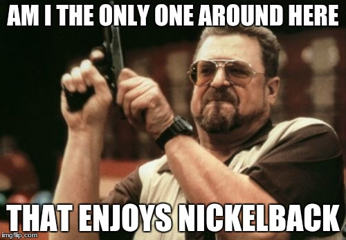 sorry nickleback fans | AM I THE ONLY ONE AROUND HERE THAT ENJOYS NICKELBACK | image tagged in memes,am i the only one around here,nickelback | made w/ Imgflip meme maker