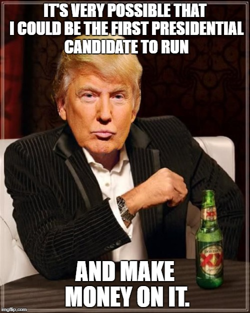 Trump Least Interesting Man In The World | IT'S VERY POSSIBLE THAT I COULD BE THE FIRST PRESIDENTIAL CANDIDATE TO RUN AND MAKE MONEY ON IT. | image tagged in trump most interesting man in the world,trump | made w/ Imgflip meme maker
