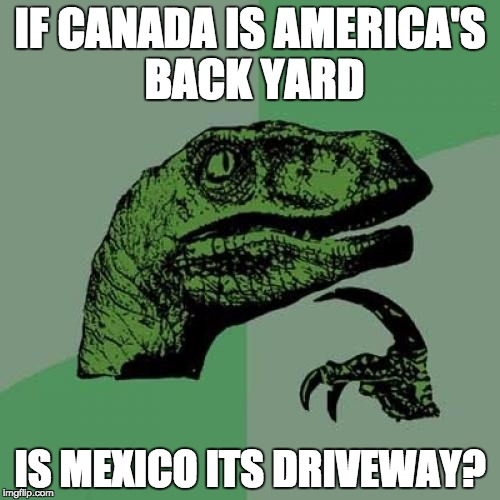 Philosoraptor Meme | IF CANADA IS AMERICA'S BACK YARD IS MEXICO ITS DRIVEWAY? | image tagged in memes,philosoraptor | made w/ Imgflip meme maker