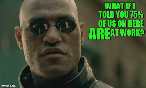 Matrix Morpheus Meme | WHAT IF I TOLD YOU 75% OF US ON HERE ARE AT WORK? ARE | image tagged in memes,matrix morpheus | made w/ Imgflip meme maker