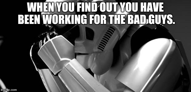 Star wars | WHEN YOU FIND OUT YOU HAVE BEEN WORKING FOR THE BAD GUYS. | image tagged in star wars | made w/ Imgflip meme maker