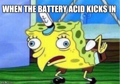 Its too much | WHEN THE BATTERY ACID KICKS IN | image tagged in memes,mocking spongebob,weird,high | made w/ Imgflip meme maker
