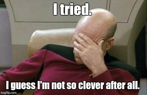 Captain Picard Facepalm Meme | I tried. I guess I'm not so clever after all. | image tagged in memes,captain picard facepalm | made w/ Imgflip meme maker