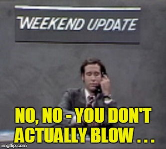 NO, NO - YOU DON'T ACTUALLY BLOW . . . | made w/ Imgflip meme maker