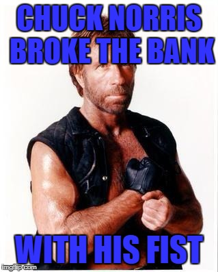 Chuck Norris Flex Meme | CHUCK NORRIS BROKE THE BANK WITH HIS FIST | image tagged in memes,chuck norris flex,chuck norris | made w/ Imgflip meme maker
