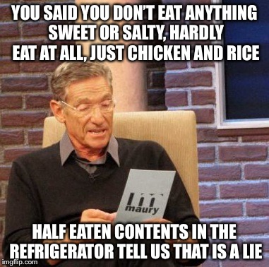 Maury Lie Detector Meme | YOU SAID YOU DON'T EAT ANYTHING SWEET OR SALTY, HARDLY EAT AT ALL, JUST CHICKEN AND RICE HALF EATEN CONTENTS IN THE REFRIGERATOR TELL US THA | image tagged in memes,maury lie detector | made w/ Imgflip meme maker