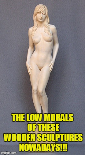 THE LOW MORALS OF THESE WOODEN SCULPTURES NOWADAYS!!! | made w/ Imgflip meme maker