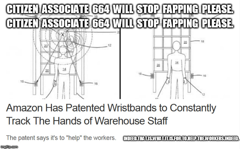 Amazon Wristbands To Track Workers Hands | CITIZEN  ASSOCIATE  664  WILL  STOP  FAPPING  PLEASE. CITIZEN  ASSOCIATE  664  WILL  STOP  FAPPING  PLEASE. INDEED.THAT.IS.WHAT.IT.IS.FOR.TO | image tagged in amazon,fapping,fap | made w/ Imgflip meme maker