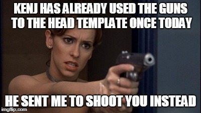 KENJ HAS ALREADY USED THE GUNS TO THE HEAD TEMPLATE ONCE TODAY HE SENT ME TO SHOOT YOU INSTEAD | made w/ Imgflip meme maker