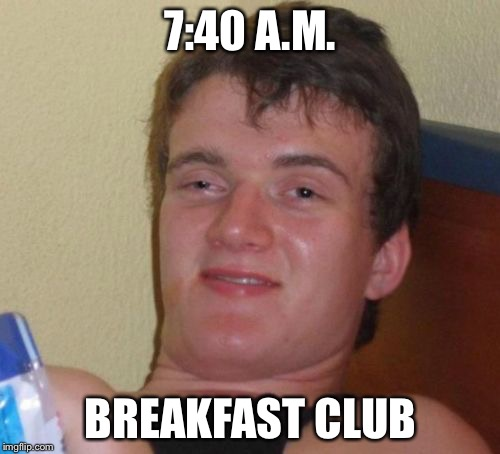 10 Guy Meme | 7:40 A.M. BREAKFAST CLUB | image tagged in memes,10 guy | made w/ Imgflip meme maker