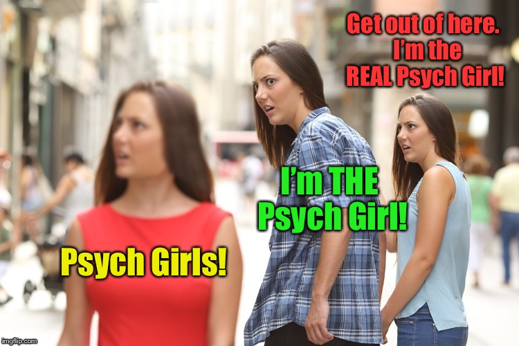 Psych Girls! I'm THE Psych Girl! Get out of here.  I'm the REAL Psych Girl! | made w/ Imgflip meme maker