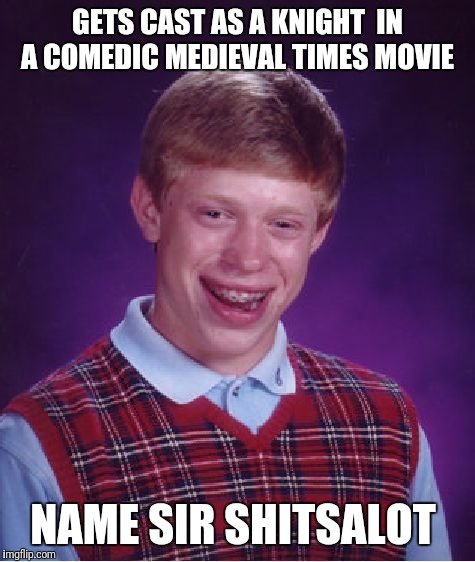 Bad Luck Brian Meme | GETS CAST AS A KNIGHT  IN A COMEDIC MEDIEVAL TIMES MOVIE NAME SIR SHITSALOT | image tagged in memes,bad luck brian | made w/ Imgflip meme maker