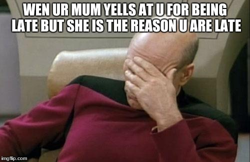 Captain Picard Facepalm Meme | WEN UR MUM YELLS AT U FOR BEING LATE BUT SHE IS THE REASON U ARE LATE | image tagged in memes,captain picard facepalm | made w/ Imgflip meme maker