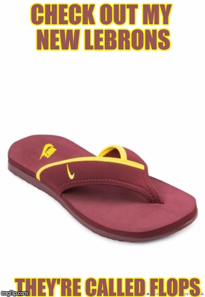 LeBron flops   | CHECK OUT MY NEW LEBRONS THEY'RE CALLED FLOPS | image tagged in memes | made w/ Imgflip meme maker