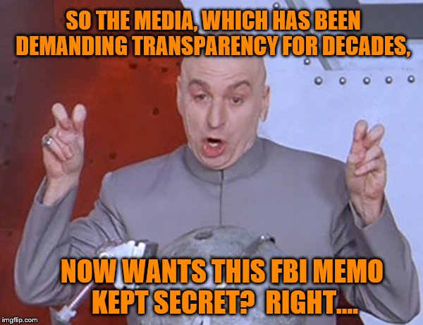 Interesting Times We Live In. | SO THE MEDIA, WHICH HAS BEEN DEMANDING TRANSPARENCY FOR DECADES, NOW WANTS THIS FBI MEMO KEPT SECRET?  RIGHT.... | image tagged in liberal logic,mainstream media,maga | made w/ Imgflip meme maker