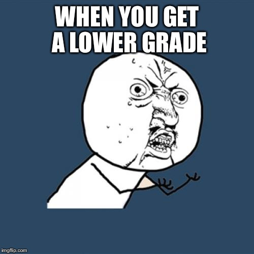 Y U No Meme | WHEN YOU GET A LOWER GRADE | image tagged in memes,y u no | made w/ Imgflip meme maker