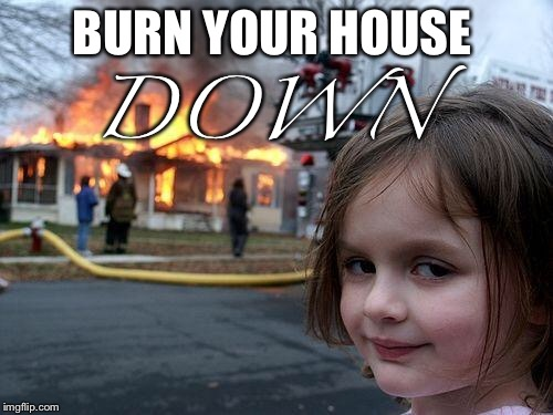 Disaster Girl Meme | BURN YOUR HOUSE DOWN | image tagged in memes,disaster girl | made w/ Imgflip meme maker