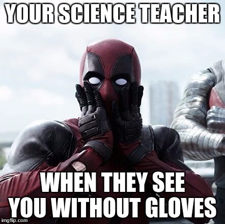 Deadpool Surprised Meme | YOUR SCIENCE TEACHER WHEN THEY SEE YOU WITHOUT GLOVES | image tagged in memes,deadpool surprised | made w/ Imgflip meme maker