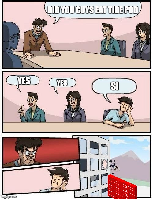 Boardroom Meeting Suggestion Meme | DID YOU GUYS EAT TIDE POD YES YES SI | image tagged in memes,boardroom meeting suggestion | made w/ Imgflip meme maker