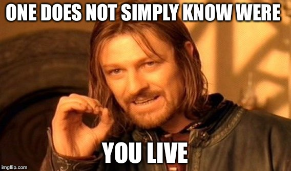 One Does Not Simply Meme | ONE DOES NOT SIMPLY KNOW WERE YOU LIVE | image tagged in memes,one does not simply | made w/ Imgflip meme maker