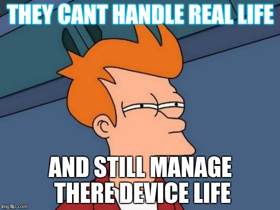 Futurama Fry Meme | THEY CANT HANDLE REAL LIFE AND STILL MANAGE THERE DEVICE LIFE | image tagged in memes,futurama fry | made w/ Imgflip meme maker