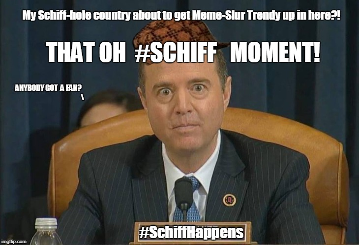 THAT OH #SCHIFF MOMENT!  My #SchiffHole country about to get #MemeSlur Trendy up in here? #SchiffHappens! #BackFireintheHOLE! | THAT OH  #SCHIFF   MOMENT! #SchiffHappens Q My Schiff-hole country about to get Meme-Slur Trendy up in here?! ANYBODY GOT  A FAN? | image tagged in schiff,scumbag,deep state,deep thoughts,daca,no bullshit business baby | made w/ Imgflip meme maker