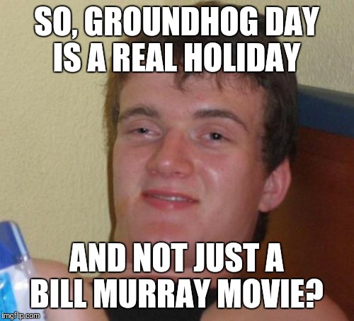 Yah, man.  | SO, GROUNDHOG DAY IS A REAL HOLIDAY AND NOT JUST A BILL MURRAY MOVIE? | image tagged in memes,10 guy,groundhog day | made w/ Imgflip meme maker
