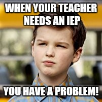 Little Sheldon Meme | WHEN YOUR TEACHER NEEDS AN IEP YOU HAVE A PROBLEM! | image tagged in memes,sheldon cooper,sheldon,unhelpful high school teacher,unhelpful teacher | made w/ Imgflip meme maker
