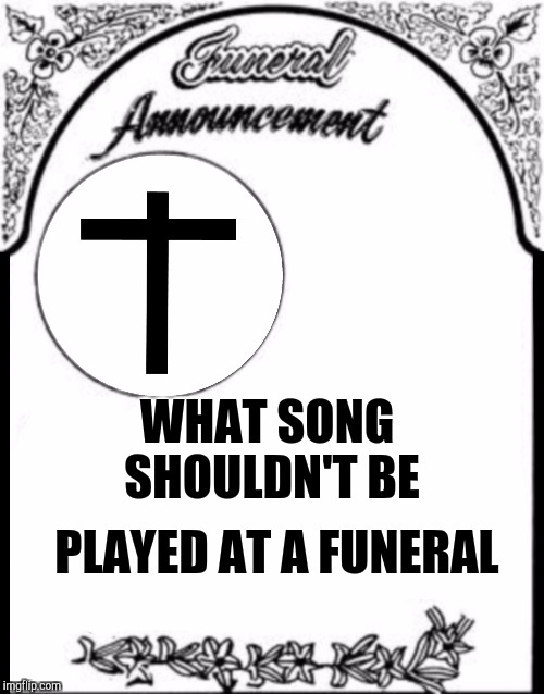 Frked up Funeral music | WHAT SONG SHOULDN'T BE PLAYED AT A FUNERAL | image tagged in obituary funeral announcement,memes,funny | made w/ Imgflip meme maker