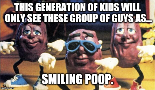 California Raisins | THIS GENERATION OF KIDS WILL ONLY SEE THESE GROUP OF GUYS AS... SMILING POOP. | image tagged in california raisins | made w/ Imgflip meme maker