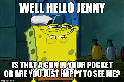 Dont You Squidward Meme | WELL HELLO JENNY IS THAT A GUN IN YOUR POCKET OR ARE YOU JUST HAPPY TO SEE ME? | image tagged in memes,dont you squidward | made w/ Imgflip meme maker