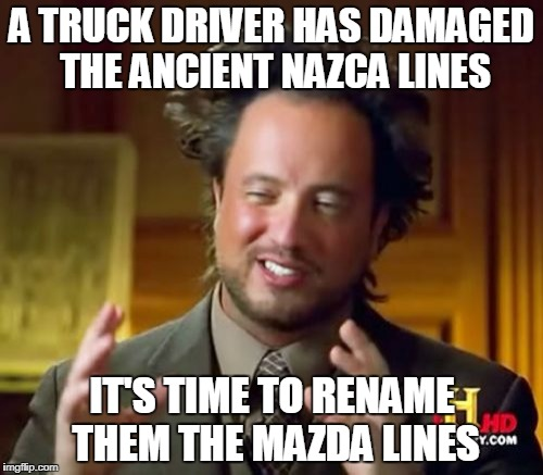 The Nazca/Mazda Lines | A TRUCK DRIVER HAS DAMAGED THE ANCIENT NAZCA LINES IT'S TIME TO RENAME THEM THE MAZDA LINES | image tagged in memes,ancient aliens,nazca lines | made w/ Imgflip meme maker