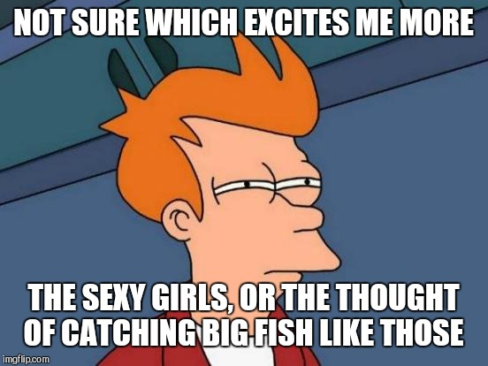Futurama Fry Meme | NOT SURE WHICH EXCITES ME MORE THE SEXY GIRLS, OR THE THOUGHT OF CATCHING BIG FISH LIKE THOSE | image tagged in memes,futurama fry | made w/ Imgflip meme maker