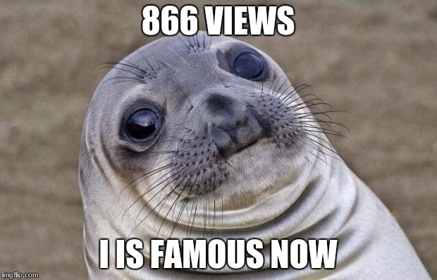 Awkward Moment Sealion Meme | 866 VIEWS I IS FAMOUS NOW | image tagged in memes,awkward moment sealion | made w/ Imgflip meme maker