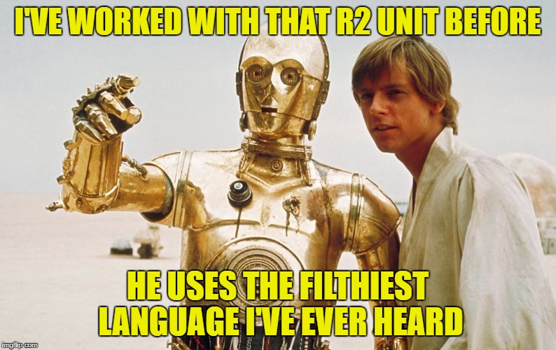 I'VE WORKED WITH THAT R2 UNIT BEFORE HE USES THE FILTHIEST LANGUAGE I'VE EVER HEARD | made w/ Imgflip meme maker