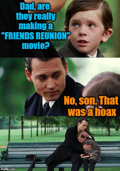 "Sorry, Jennifer Aniston fans! | Dad, are they really making a ""FRIENDS REUNION"" movie? No, son. That was a hoax 