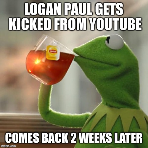 But Thats None Of My Business Meme | LOGAN PAUL GETS KICKED FROM YOUTUBE COMES BACK 2 WEEKS LATER | image tagged in memes,but thats none of my business,kermit the frog | made w/ Imgflip meme maker