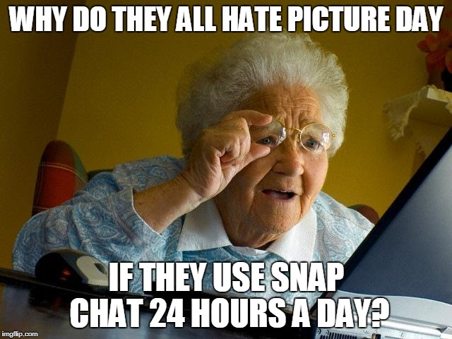 Grandma Finds The Internet Meme | WHY DO THEY ALL HATE PICTURE DAY IF THEY USE SNAP CHAT 24 HOURS A DAY? | image tagged in memes,grandma finds the internet | made w/ Imgflip meme maker