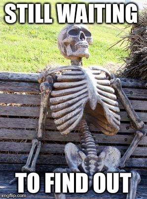 Waiting Skeleton Meme | STILL WAITING TO FIND OUT | image tagged in memes,waiting skeleton | made w/ Imgflip meme maker