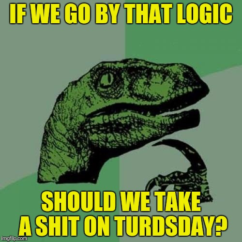 Philosoraptor Meme | IF WE GO BY THAT LOGIC SHOULD WE TAKE A SHIT ON TURDSDAY? | image tagged in memes,philosoraptor | made w/ Imgflip meme maker