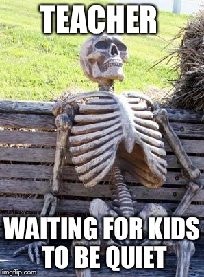 Waiting Skeleton Meme | TEACHER WAITING FOR KIDS TO BE QUIET | image tagged in memes,waiting skeleton | made w/ Imgflip meme maker