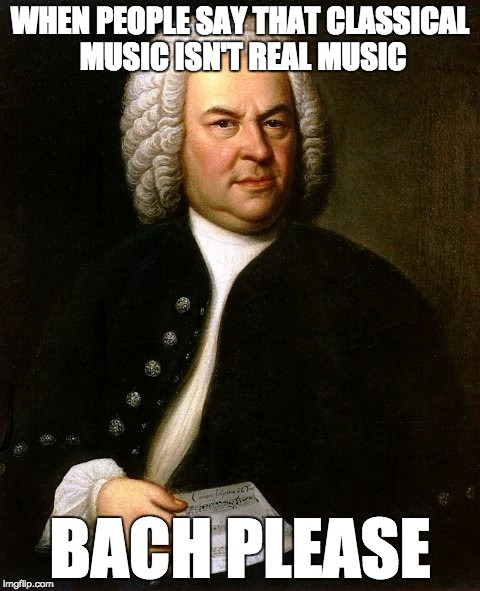 BACH | WHEN PEOPLE SAY THAT CLASSICAL MUSIC ISN'T REAL MUSIC BACH PLEASE | image tagged in classical music | made w/ Imgflip meme maker