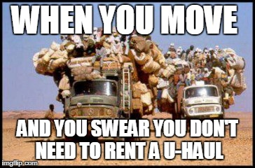 WHEN YOU MOVE AND YOU SWEAR YOU DON'T NEED TO RENT A U-HAUL | image tagged in moving | made w/ Imgflip meme maker