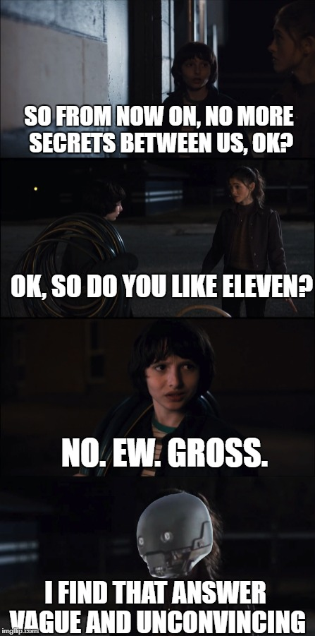 Vague and Unconvincing indeed | SO FROM NOW ON, NO MORE SECRETS BETWEEN US, OK? I FIND THAT ANSWER VAGUE AND UNCONVINCING NO. EW. GROSS. OK, SO DO YOU LIKE ELEVEN? | image tagged in memes,stranger things | made w/ Imgflip meme maker