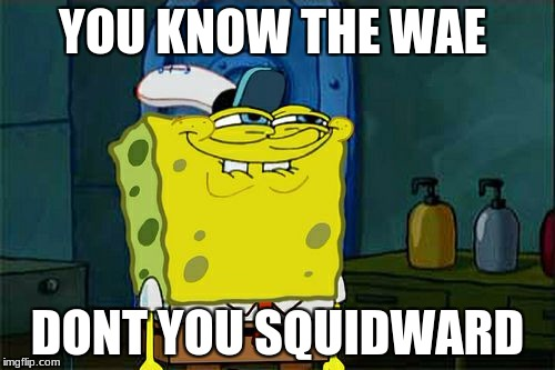 Dont You Squidward Meme | YOU KNOW THE WAE DONT YOU SQUIDWARD | image tagged in memes,dont you squidward | made w/ Imgflip meme maker